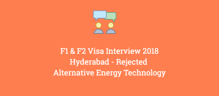 F1 & F2 Visa Interview Experience – Fall 2018 – Hyderabad – Rejected – Alternative Energy Technology